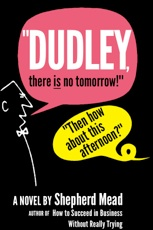 Dudley There Is No Tomorrow Then How About This Afternoon